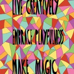 Live creatively, embrace playfulness, make magic