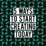 6 Concrete ways to start creating today
